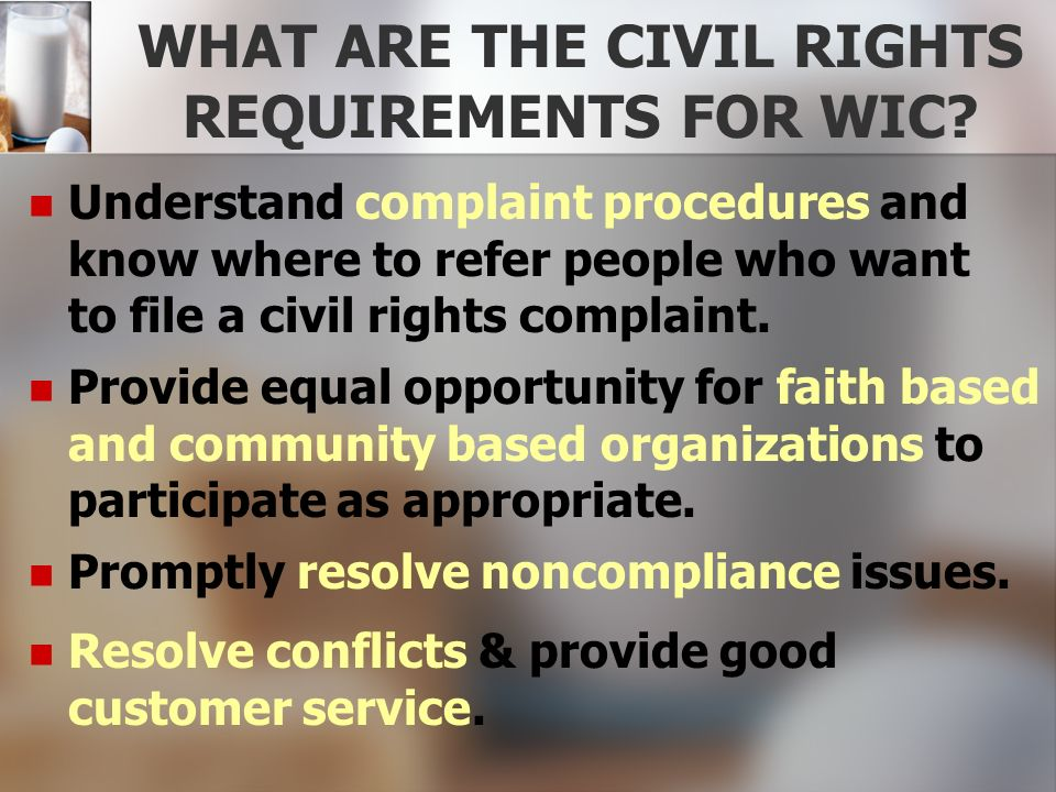 WHAT ARE THE CIVIL RIGHTS REQUIREMENTS FOR WIC? Understand complaint procedures and know where to refer people who want to file a civil rights complai