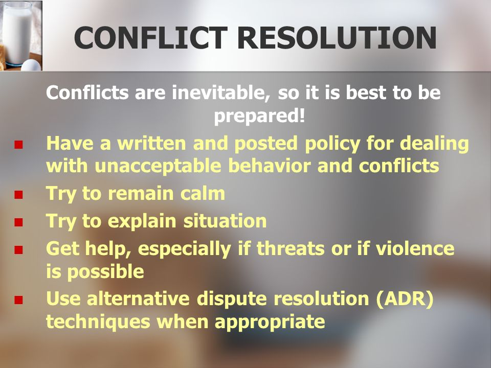 CONFLICT RESOLUTION Conflicts are inevitable, so it is best to be prepared! Have a written and posted policy for dealing with unacceptable behavior an