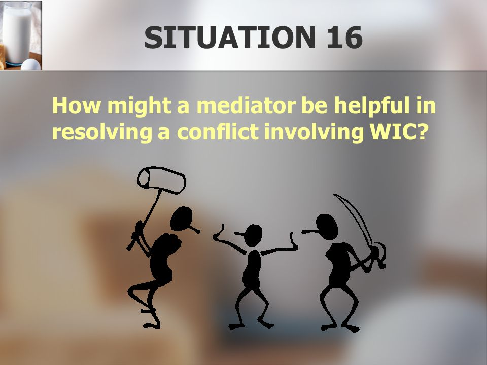 SITUATION 16 How might a mediator be helpful in resolving a conflict involving WIC?