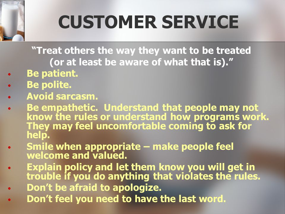 CUSTOMER SERVICE Treat others the way they want to be treated (or at least be aware of what that is). Be patient. Be polite. Avoid sarcasm. Be empathe