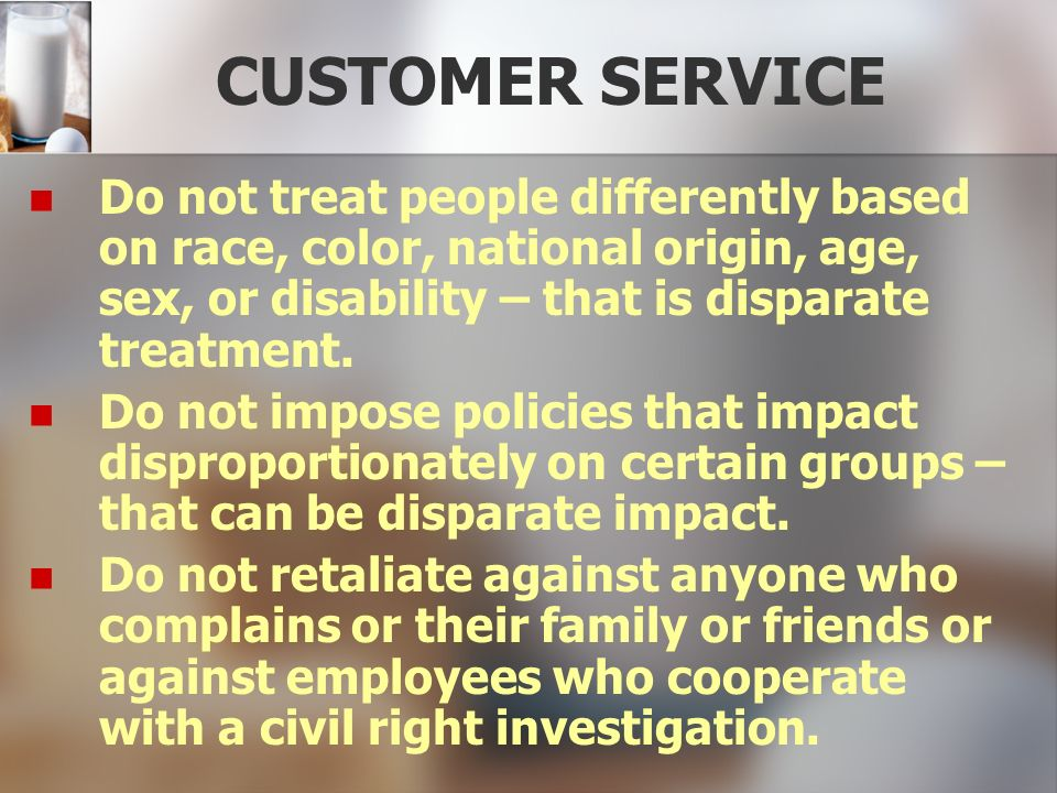CUSTOMER SERVICE Do not treat people differently based on race, color, national origin, age, sex, or disability – that is disparate treatment. Do not