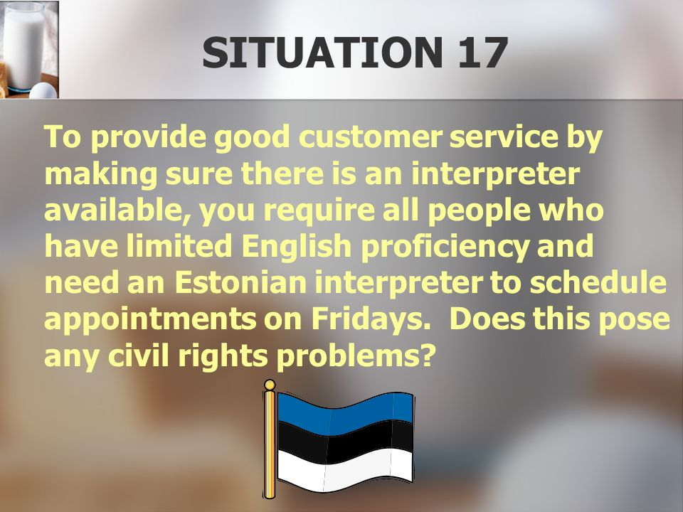 SITUATION 17 To provide good customer service by making sure there is an interpreter available, you require all people who have limited English profic