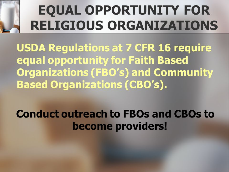 EQUAL OPPORTUNITY FOR RELIGIOUS ORGANIZATIONS USDA Regulations at 7 CFR 16 require equal opportunity for Faith Based Organizations (FBOs) and Communit