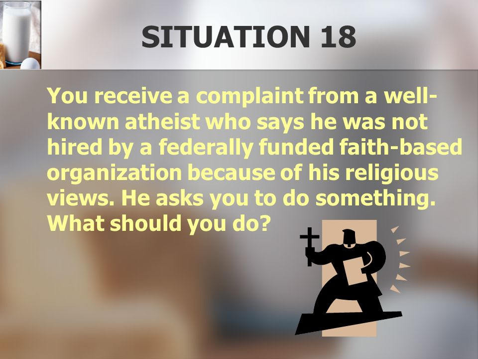 SITUATION 18 You receive a complaint from a well- known atheist who says he was not hired by a federally funded faith-based organization because of hi