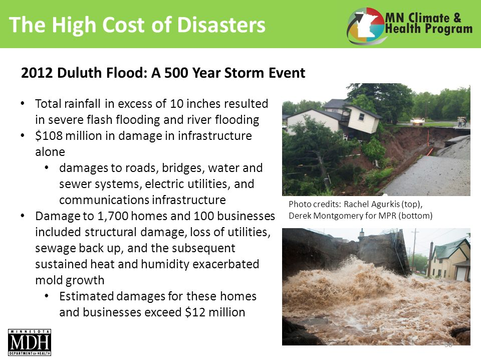 The High Cost of Disasters 2012 Duluth Flood: A 500 Year Storm Event Total rainfall in excess of 10 inches resulted in severe flash flooding and river flooding $108 million in damage in infrastructure alone damages to roads, bridges, water and sewer systems, electric utilities, and communications infrastructure Damage to 1,700 homes and 100 businesses included structural damage, loss of utilities, sewage back up, and the subsequent sustained heat and humidity exacerbated mold growth Estimated damages for these homes and businesses exceed $12 million Photo credits: Rachel Agurkis (top), Derek Montgomery for MPR (bottom) 38
