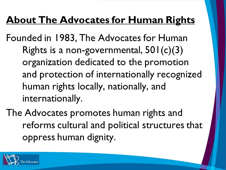 About The Advocates for Human Rights Founded in 1983, The Advocates for Human Rights is a non-governmental, 501(c)(3) organization dedicated to the promotion and protection of internationally recognized human rights locally, nationally, and internationally.