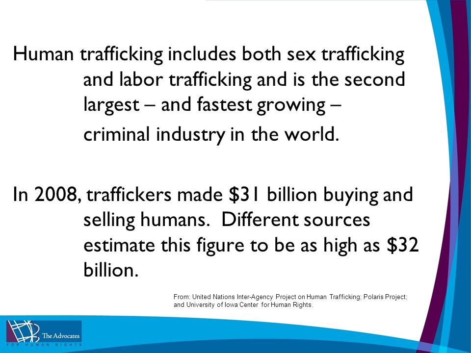 Human trafficking includes both sex trafficking and labor trafficking and is the second largest – and fastest growing – criminal industry in the world.