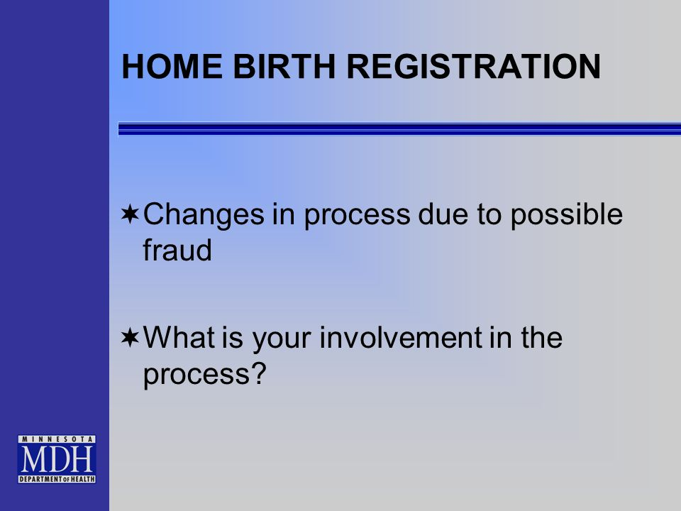 HOME BIRTH REGISTRATION Changes in process due to possible fraud What is your involvement in the process?