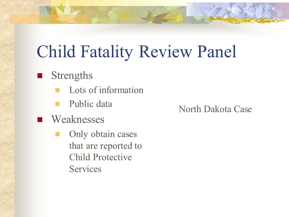 Child Fatality Review Panel Strengths Lots of information Public data Weaknesses Only obtain cases that are reported to Child Protective Services Nort