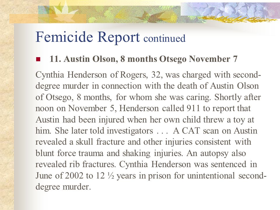 Femicide Report continued 11. Austin Olson, 8 months Otsego November 7 Cynthia Henderson of Rogers, 32, was charged with second- degree murder in conn