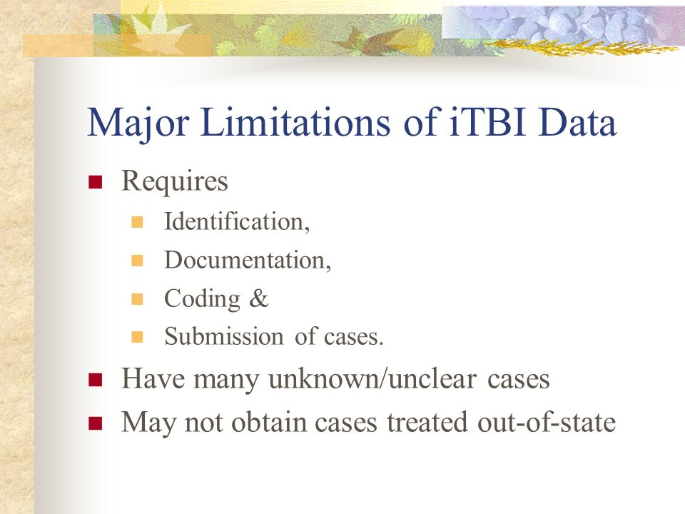 Major Limitations of iTBI Data Requires Identification, Documentation, Coding & Submission of cases. Have many unknown/unclear cases May not obtain ca