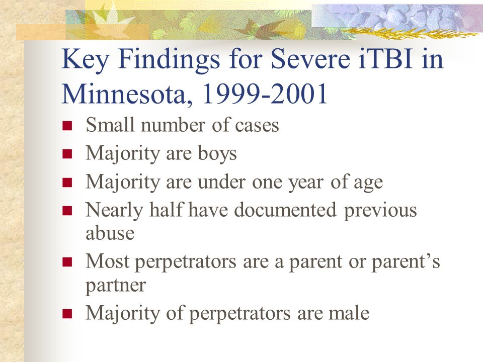 Key Findings for Severe iTBI in Minnesota, 1999-2001 Small number of cases Majority are boys Majority are under one year of age Nearly half have docum