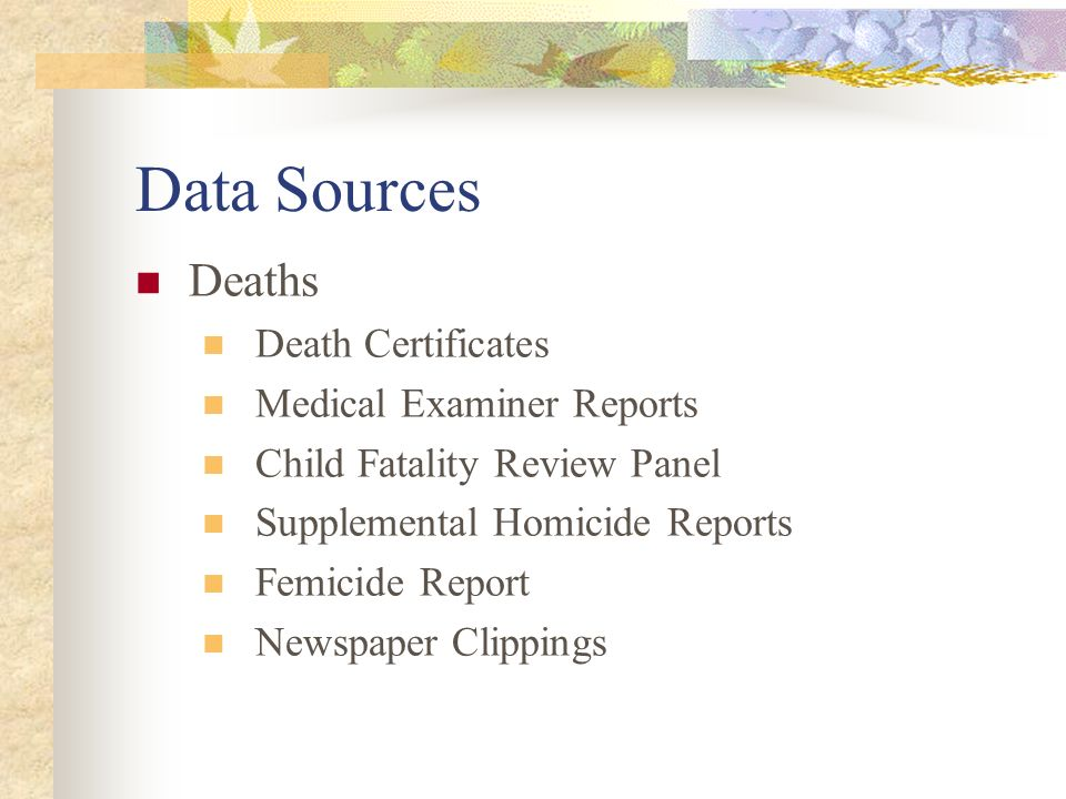 Data Sources Deaths Death Certificates Medical Examiner Reports Child Fatality Review Panel Supplemental Homicide Reports Femicide Report Newspaper Cl