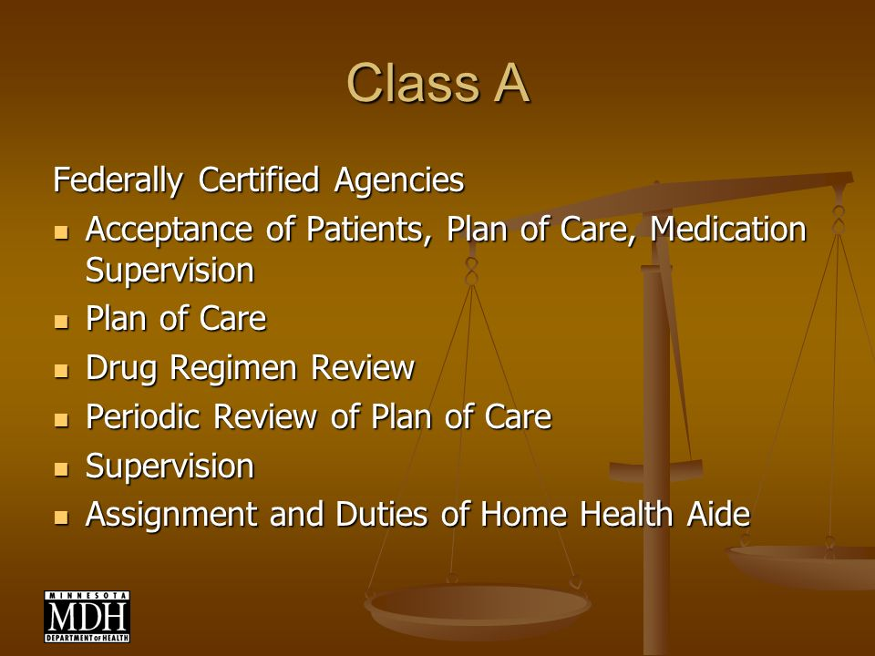Class A Federally Certified Agencies Acceptance of Patients, Plan of Care, Medication Supervision Acceptance of Patients, Plan of Care, Medication Supervision Plan of Care Plan of Care Drug Regimen Review Drug Regimen Review Periodic Review of Plan of Care Periodic Review of Plan of Care Supervision Supervision Assignment and Duties of Home Health Aide Assignment and Duties of Home Health Aide