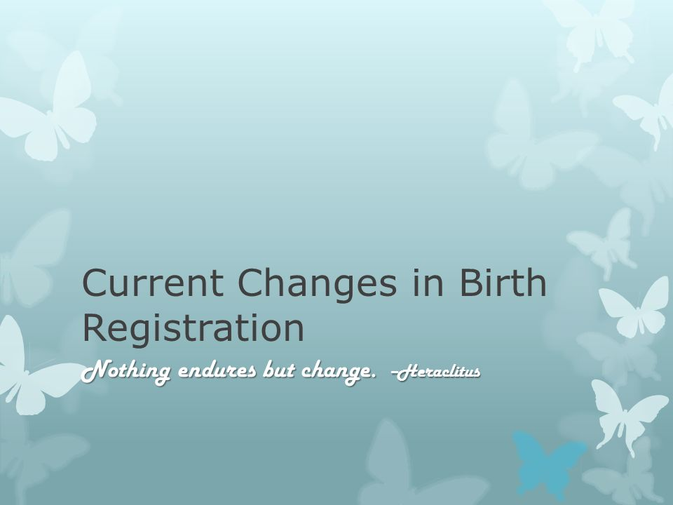 Current Changes in Birth Registration Nothing endures but change. --Heraclitus