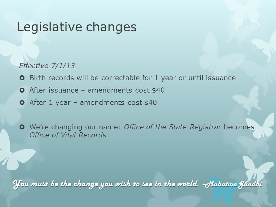 Legislative changes Effective 7/1/13 Birth records will be correctable for 1 year or until issuance After issuance – amendments cost $40 After 1 year – amendments cost $40 Were changing our name: Office of the State Registrar becomes Office of Vital Records You must be the change you wish to see in the world.