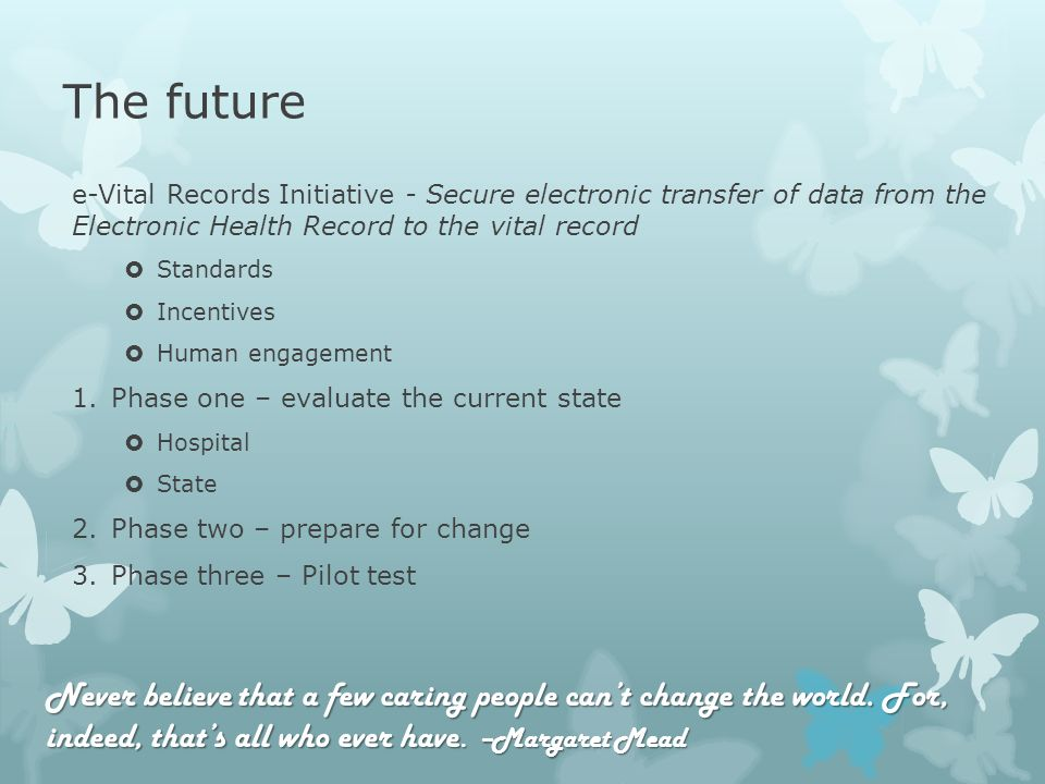 The future e-Vital Records Initiative - Secure electronic transfer of data from the Electronic Health Record to the vital record Standards Incentives Human engagement 1.Phase one – evaluate the current state Hospital State 2.Phase two – prepare for change 3.Phase three – Pilot test Never believe that a few caring people cant change the world.