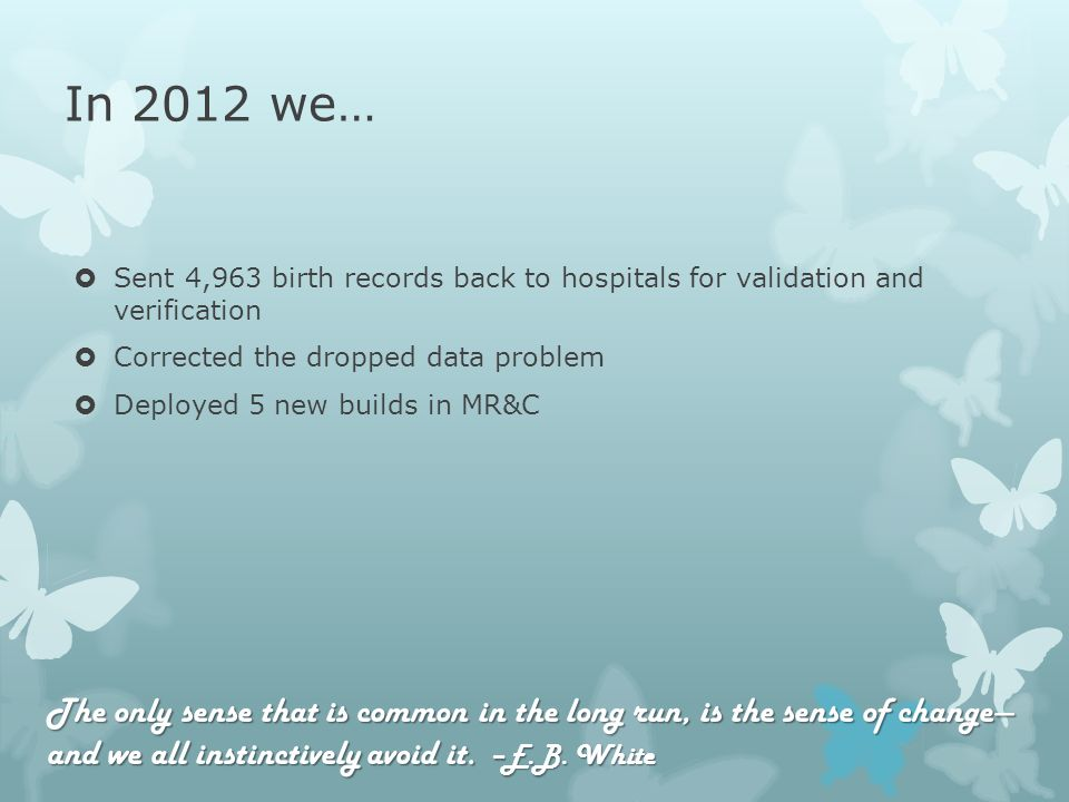 In 2012 we… Sent 4,963 birth records back to hospitals for validation and verification Corrected the dropped data problem Deployed 5 new builds in MR&C The only sense that is common in the long run, is the sense of change and we all instinctively avoid it.