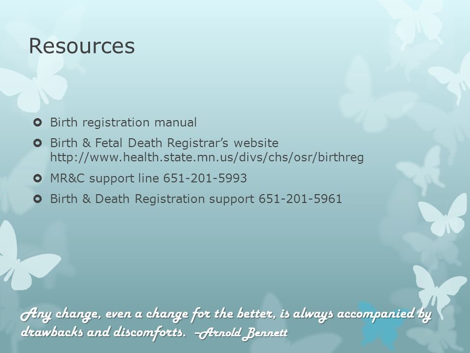 Resources Birth registration manual Birth & Fetal Death Registrars website   MR&C support line Birth & Death Registration support Any change, even a change for the better, is always accompanied by drawbacks and discomforts.