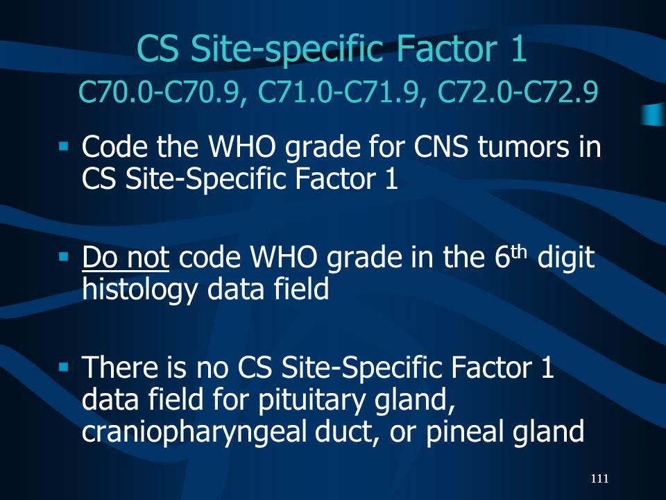 111 CS Site-specific Factor 1 C70.0-C70.9, C71.0-C71.9, C72.0-C72.9 Code the WHO grade for CNS tumors in CS Site-Specific Factor 1 Do not code WHO gra