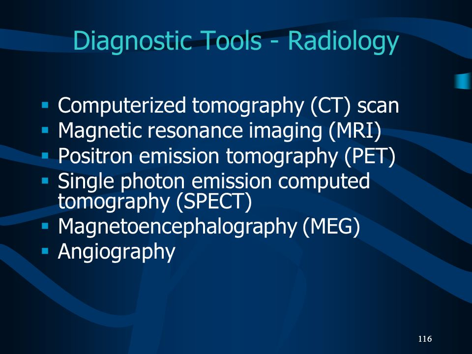 116 Diagnostic Tools - Radiology Computerized tomography (CT) scan Magnetic resonance imaging (MRI) Positron emission tomography (PET) Single photon e
