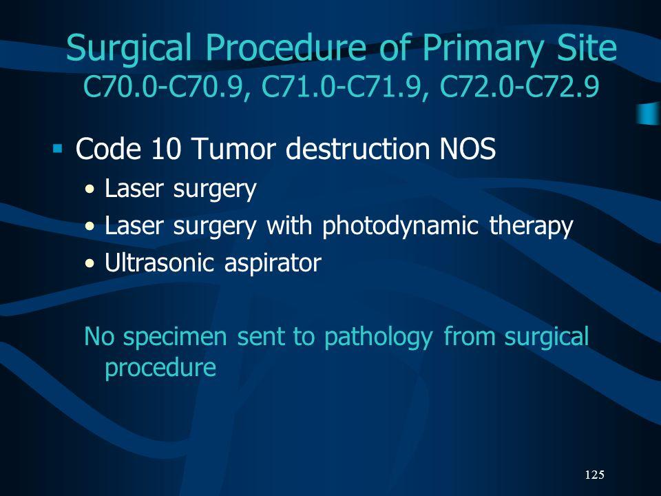 125 Surgical Procedure of Primary Site C70.0-C70.9, C71.0-C71.9, C72.0-C72.9 Code 10 Tumor destruction NOS Laser surgery Laser surgery with photodynam