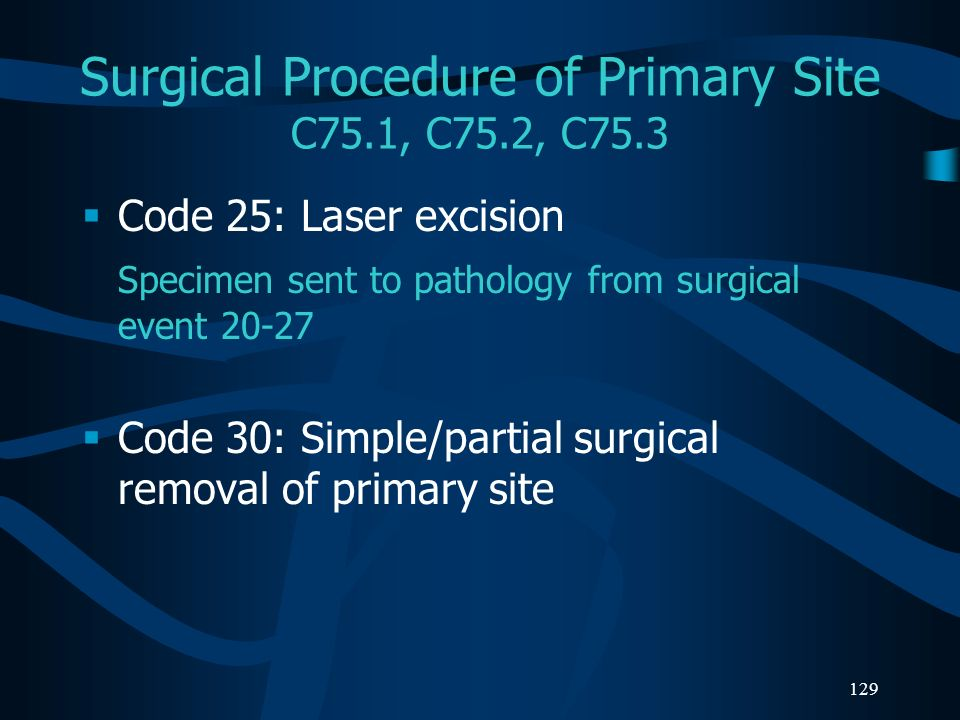 129 Surgical Procedure of Primary Site C75.1, C75.2, C75.3 Code 25: Laser excision Specimen sent to pathology from surgical event 20-27 Code 30: Simpl
