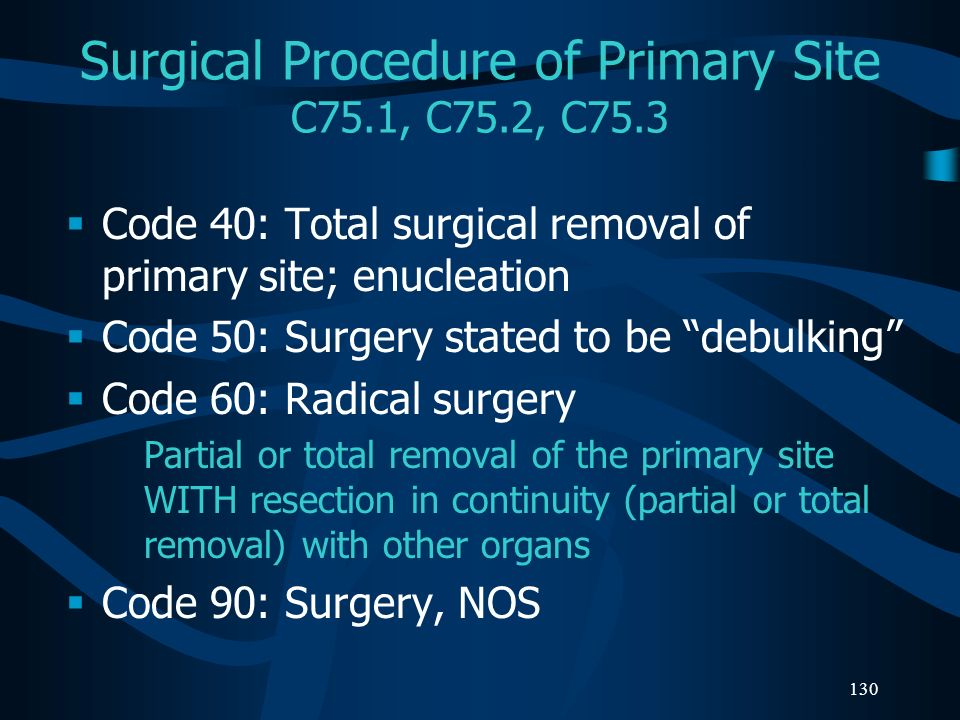 130 Surgical Procedure of Primary Site C75.1, C75.2, C75.3 Code 40: Total surgical removal of primary site; enucleation Code 50: Surgery stated to be