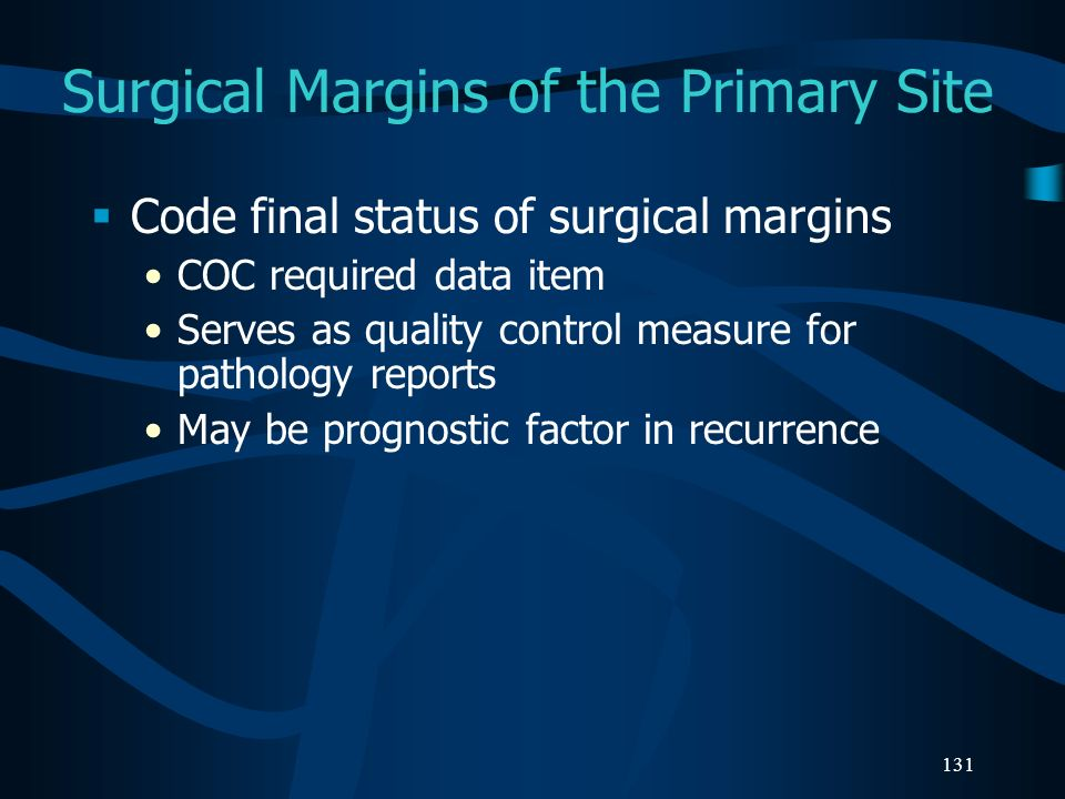 131 Surgical Margins of the Primary Site Code final status of surgical margins COC required data item Serves as quality control measure for pathology