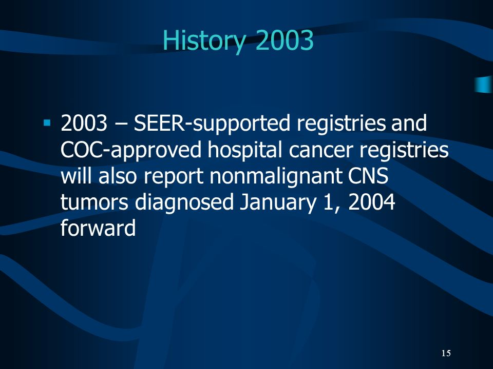15 History 2003 2003 – SEER-supported registries and COC-approved hospital cancer registries will also report nonmalignant CNS tumors diagnosed Januar