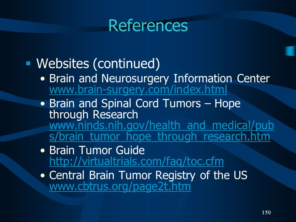 150 References Websites (continued) Brain and Neurosurgery Information Center www.brain-surgery.com/index.html www.brain-surgery.com/index.html Brain