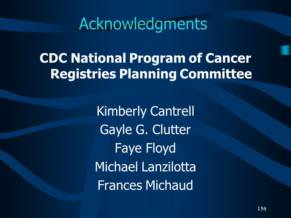 156 Acknowledgments CDC National Program of Cancer Registries Planning Committee Kimberly Cantrell Gayle G. Clutter Faye Floyd Michael Lanzilotta Fran