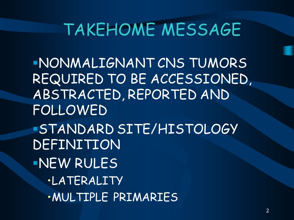 2 TAKEHOME MESSAGE NONMALIGNANT CNS TUMORS REQUIRED TO BE ACCESSIONED, ABSTRACTED, REPORTED AND FOLLOWED STANDARD SITE/HISTOLOGY DEFINITION NEW RULES
