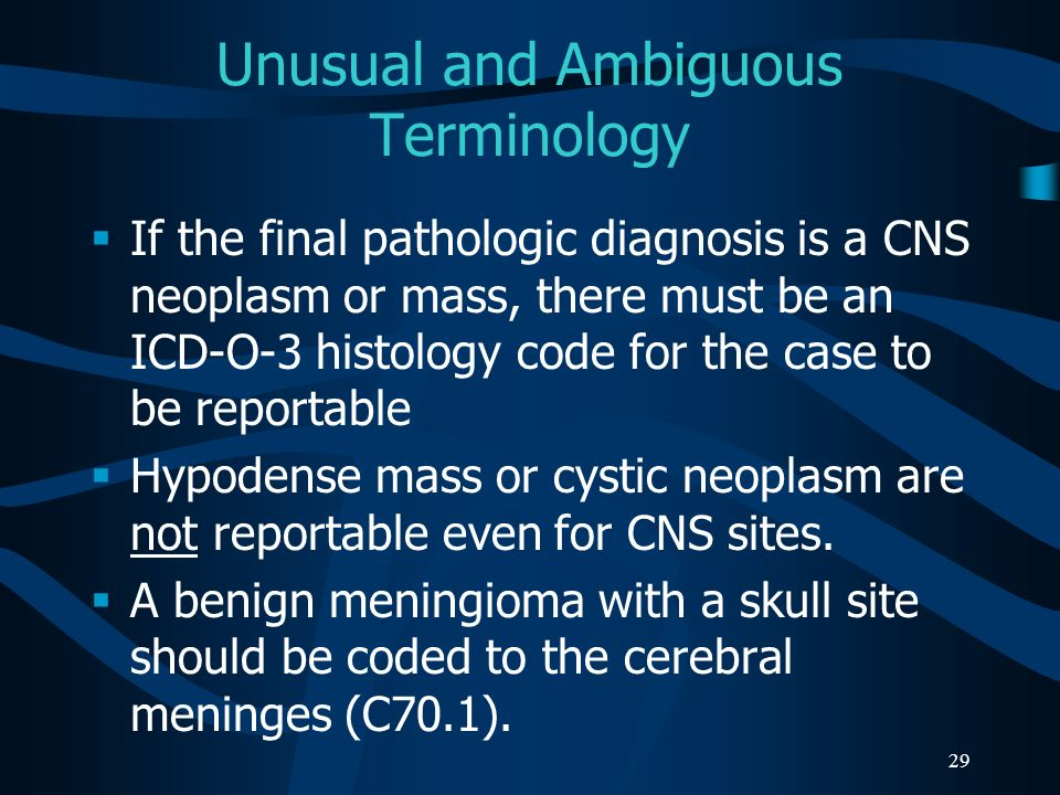 29 Unusual and Ambiguous Terminology If the final pathologic diagnosis is a CNS neoplasm or mass, there must be an ICD-O-3 histology code for the case