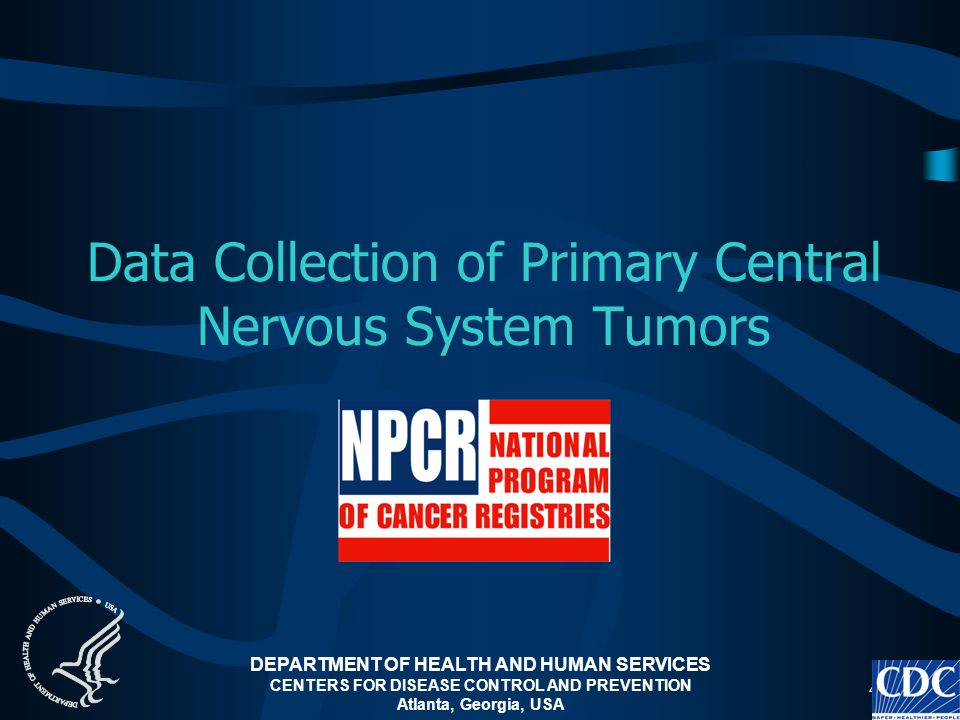 4 Data Collection of Primary Central Nervous System Tumors DEPARTMENT OF HEALTH AND HUMAN SERVICES CENTERS FOR DISEASE CONTROL AND PREVENTION Atlanta,