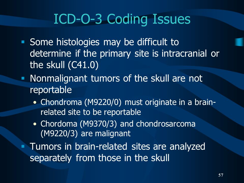 57 ICD-O-3 Coding Issues Some histologies may be difficult to determine if the primary site is intracranial or the skull (C41.0) Nonmalignant tumors o