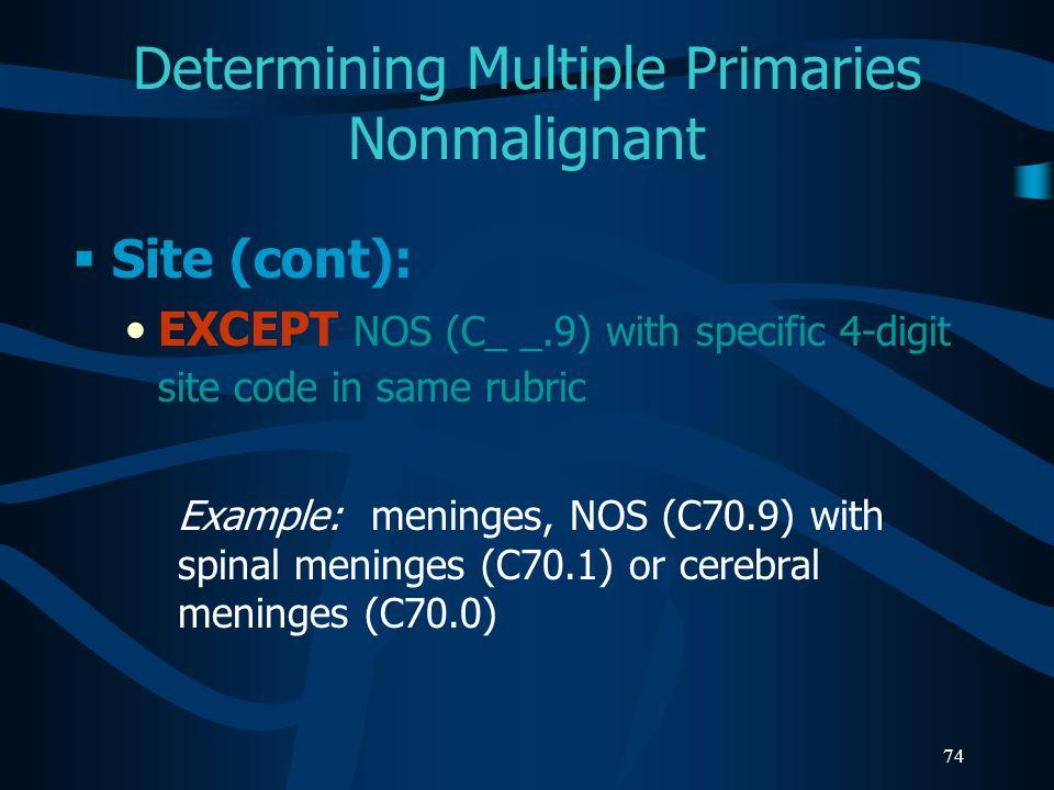 74 Determining Multiple Primaries Nonmalignant Site (cont): EXCEPT NOS (C_ _.9) with specific 4-digit site code in same rubric Example: meninges, NOS