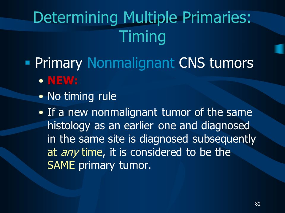 82 Determining Multiple Primaries: Timing Primary Nonmalignant CNS tumors NEW: No timing rule If a new nonmalignant tumor of the same histology as an