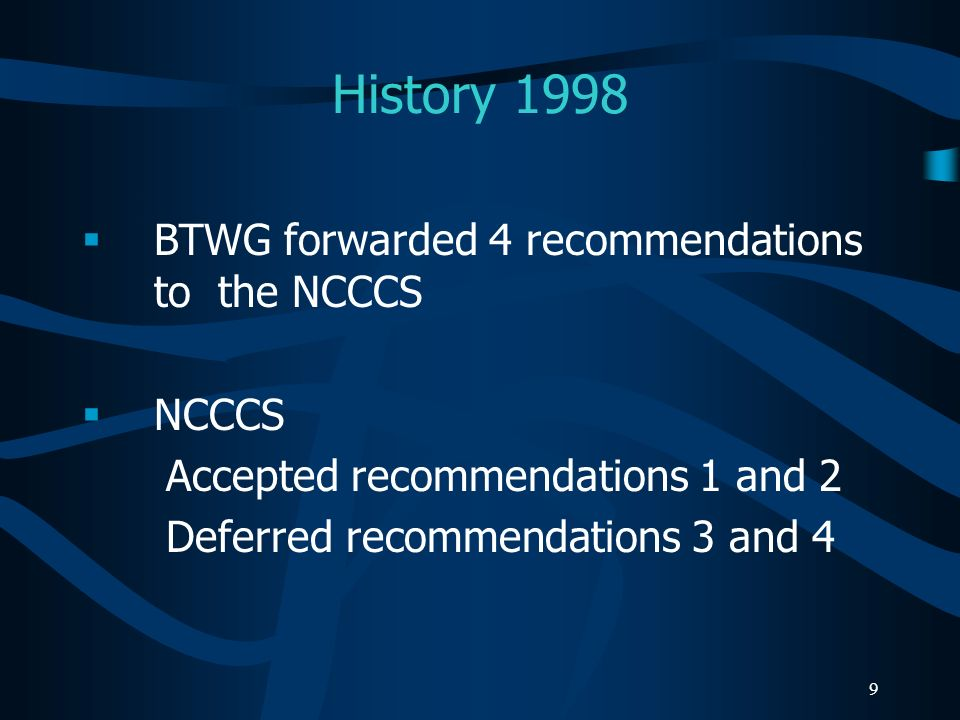 9 History 1998 BTWG forwarded 4 recommendations to the NCCCS NCCCS Accepted recommendations 1 and 2 Deferred recommendations 3 and 4