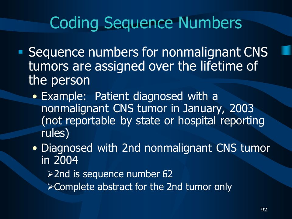 92 Coding Sequence Numbers Sequence numbers for nonmalignant CNS tumors are assigned over the lifetime of the person Example: Patient diagnosed with a