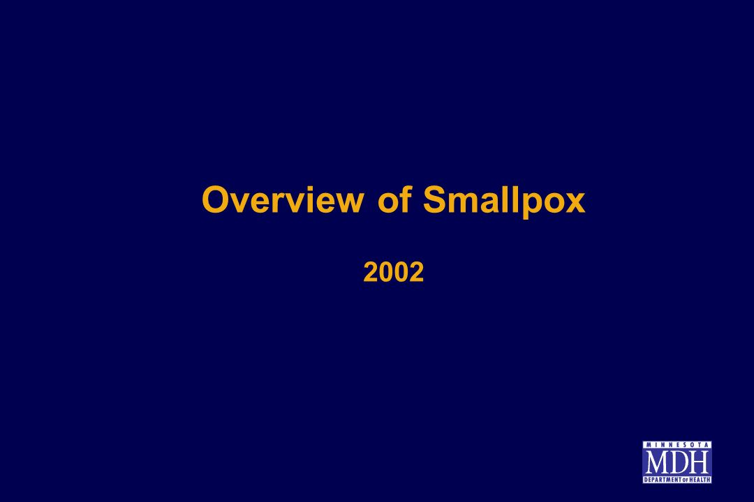 Smallpox as a Bioterrorism Agent Last reported case in Minnesota in 1947 Eradicated in 1977 Intelligence reports indicate virus has been stolen Potential for use as bioweapon High (30%) case fatality rate Small infectious dose (10-100 organisms) Much secondary spread; 10 to 20-fold increase each generation