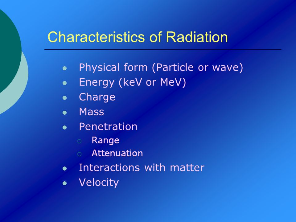 Characteristics of Radiation Physical form (Particle or wave) Energy (keV or MeV) Charge Mass Penetration Range Attenuation Interactions with matter V