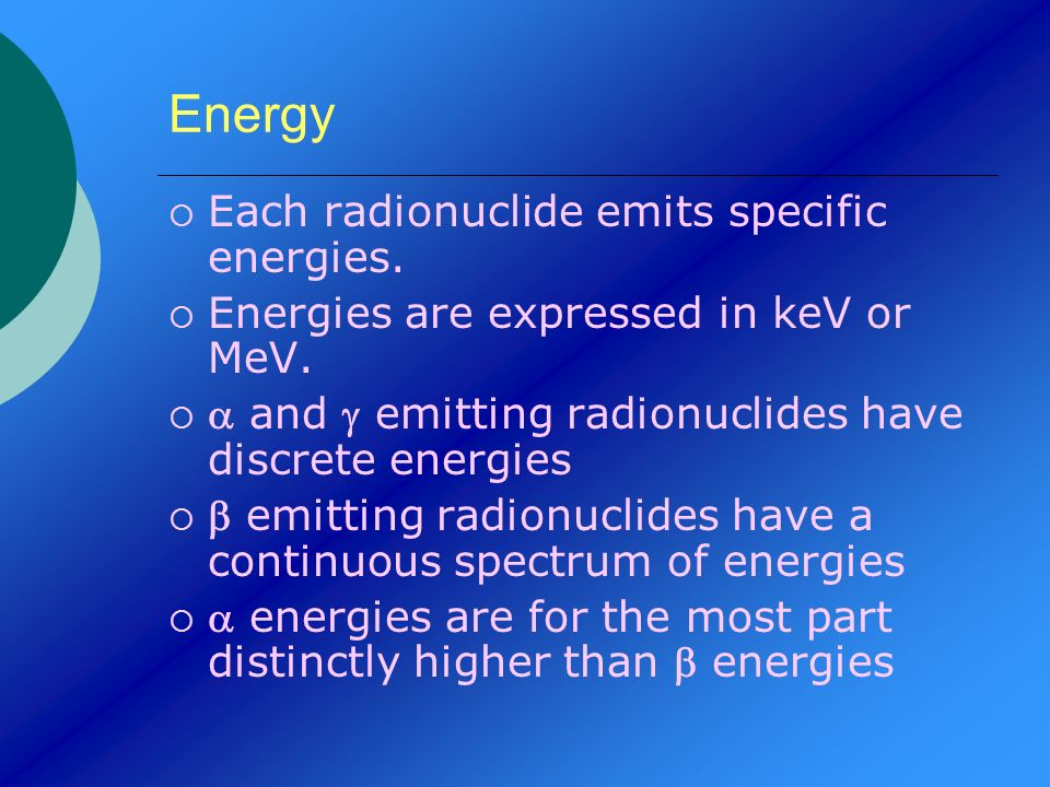 Energy Each radionuclide emits specific energies. Energies are expressed in keV or MeV. and emitting radionuclides have discrete energies emitting rad