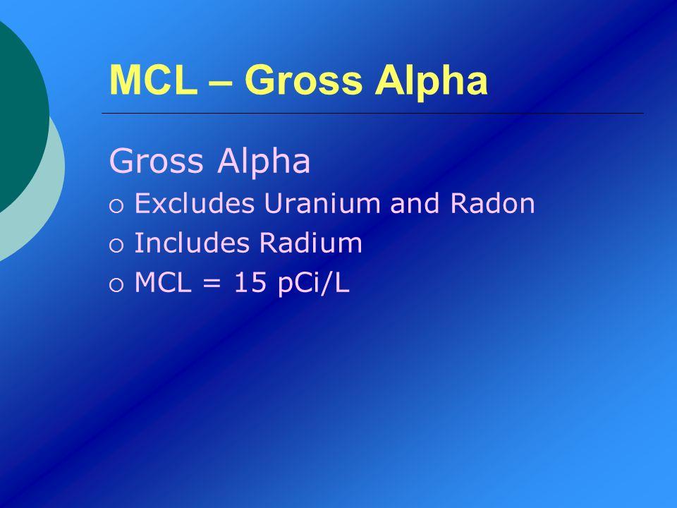 MCL – Gross Alpha Gross Alpha Excludes Uranium and Radon Includes Radium MCL = 15 pCi/L