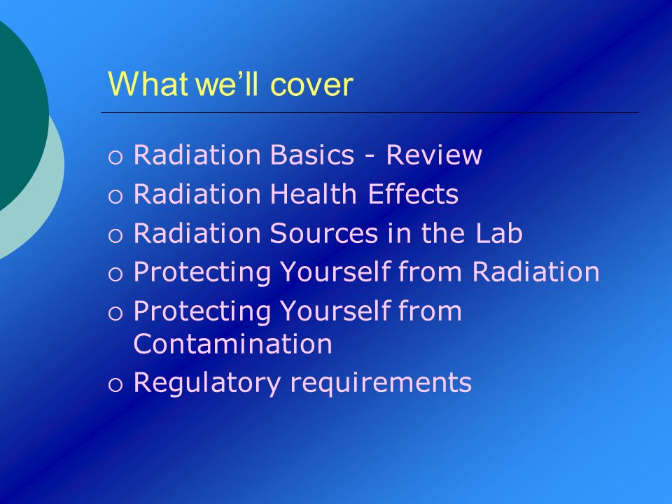 What well cover Radiation Basics - Review Radiation Health Effects Radiation Sources in the Lab Protecting Yourself from Radiation Protecting Yourself