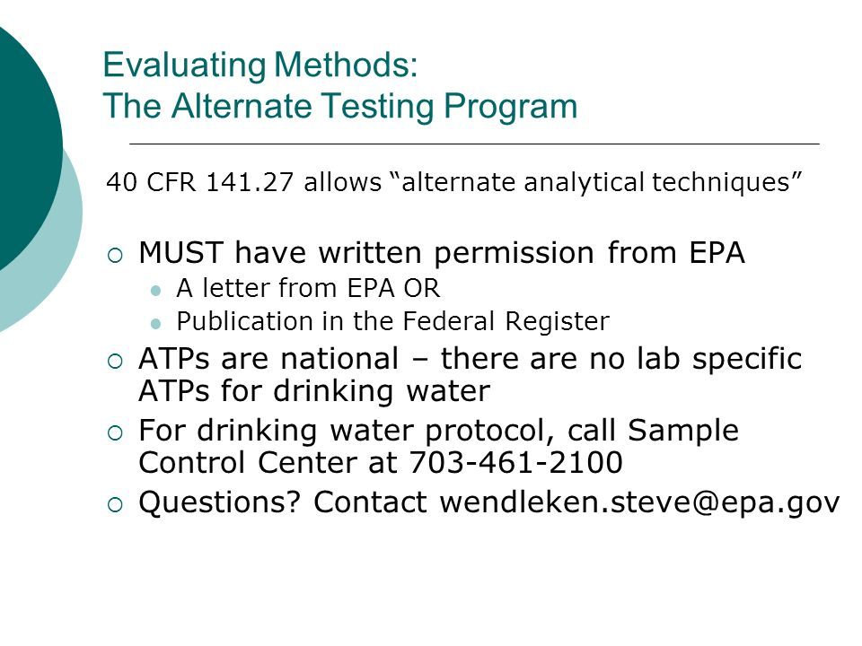 Evaluating Methods: The Alternate Testing Program 40 CFR 141.27 allows alternate analytical techniques MUST have written permission from EPA A letter