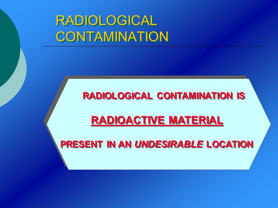 RADIOLOGICAL CONTAMINATION RADIOLOGICAL CONTAMINATION IS RADIOACTIVE MATERIAL PRESENT IN AN UNDESIRABLE LOCATION RADIOLOGICAL CONTAMINATION IS RADIOAC