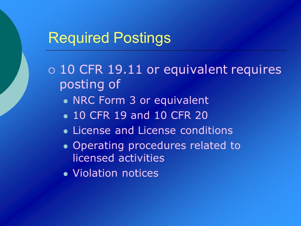 Required Postings 10 CFR 19.11 or equivalent requires posting of NRC Form 3 or equivalent 10 CFR 19 and 10 CFR 20 License and License conditions Opera