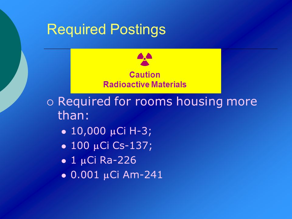 Required Postings Required for rooms housing more than: 10,000 Ci H-3; 100 Ci Cs-137; 1 Ci Ra-226 0.001 Ci Am-241 Caution Radioactive Materials