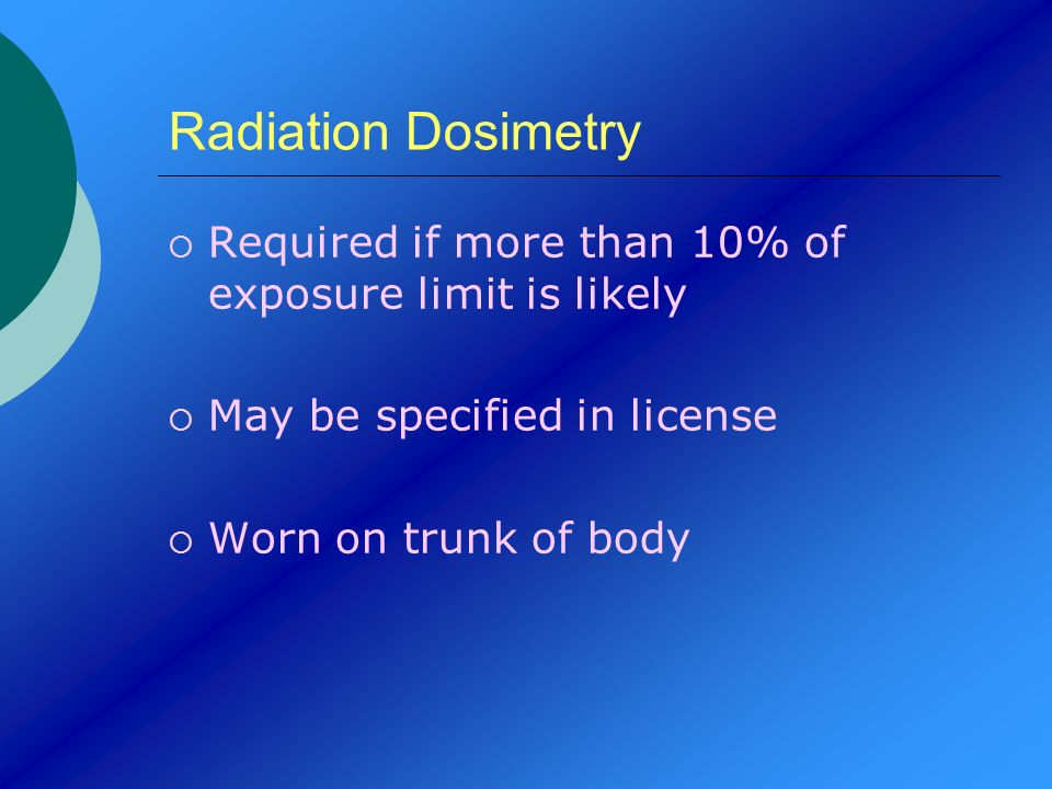 Radiation Dosimetry Required if more than 10% of exposure limit is likely May be specified in license Worn on trunk of body